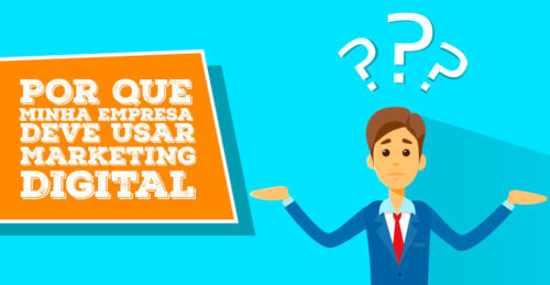 Por que minha empresa deve usar o Marketing Digital?